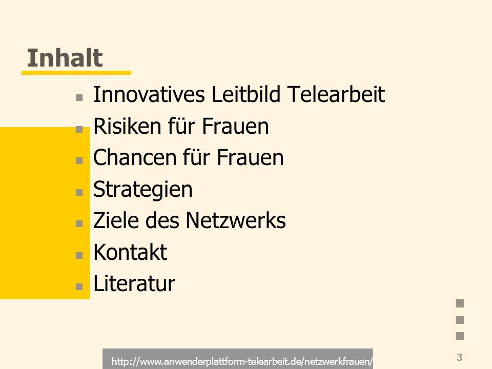 http://www.anwenderplattform-telearbeit.de/netzwerkfrauen/ 3 Inhalt Innovatives Leitbild Telearbeit Risiken für Frauen Chancen für Frauen Strategien Z