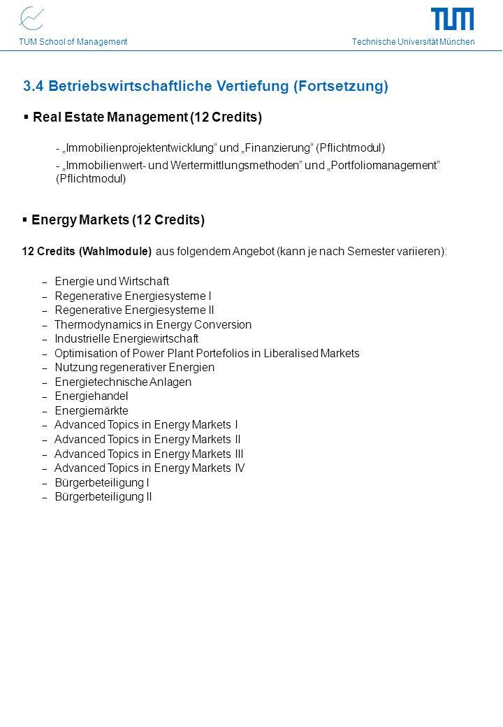 TUM School of Management Technische Universität München 3.4 Betriebswirtschaftliche Vertiefung (Fortsetzung) Real Estate Management (12 Credits) - Immobilienprojektentwicklung und Finanzierung (Pflichtmodul) - Immobilienwert- und Wertermittlungsmethoden und Portfoliomanagement (Pflichtmodul) Energy Markets (12 Credits) 12 Credits (Wahlmodule) aus folgendem Angebot (kann je nach Semester variieren): Energie und Wirtschaft Regenerative Energiesysteme I Regenerative Energiesysteme II Thermodynamics in Energy Conversion Industrielle Energiewirtschaft Optimisation of Power Plant Portefolios in Liberalised Markets Nutzung regenerativer Energien Energietechnische Anlagen Energiehandel Energiemärkte Advanced Topics in Energy Markets I Advanced Topics in Energy Markets II Advanced Topics in Energy Markets III Advanced Topics in Energy Markets IV Bürgerbeteiligung I Bürgerbeteiligung II