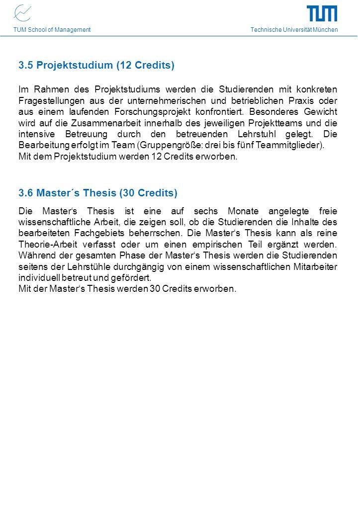 TUM School of Management Technische Universität München 3.6 Master´s Thesis (30 Credits) Die Masters Thesis ist eine auf sechs Monate angelegte freie wissenschaftliche Arbeit, die zeigen soll, ob die Studierenden die Inhalte des bearbeiteten Fachgebiets beherrschen.