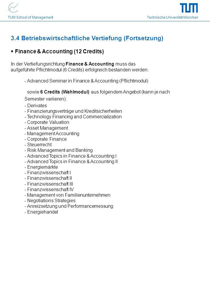 TUM School of Management Technische Universität München 3.4 Betriebswirtschaftliche Vertiefung (Fortsetzung) Finance & Accounting (12 Credits) In der Vertiefungsrichtung Finance & Accounting muss das aufgeführte Pflichtmodul (6 Credits) erfolgreich bestanden werden: - Advanced Seminar in Finance & Accounting (Pflichtmodul) sowie 6 Credits (Wahlmodul) aus folgendem Angebot (kann je nach Semester variieren): - Derivates - Finanzierungsverträge und Kreditsicherheiten - Technology Financing and Commercialization - Corporate Valuation - Asset Management - Management Accounting - Corporate Finance - Steuerrecht - Risk Management and Banking - Advanced Topics in Finance & Accounting I - Advanced Topics in Finance & Accounting II - Energiemärkte - Finanzwissenschaft I - Finanzwissenschaft II - Finanzwissenschaft III - Finanzwissenschaft IV - Management von Familienunternehmen - Negotiations Strategies - Anreizsetzung und Performancemessung - Energiehandel