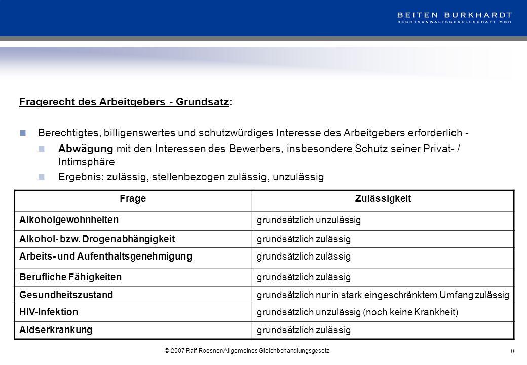 © 2007 Ralf Roesner/Allgemeines Gleichbehandlungsgesetz 0 Fragerecht des Arbeitgebers - Grundsatz: Berechtigtes, billigenswertes und schutzwürdiges In