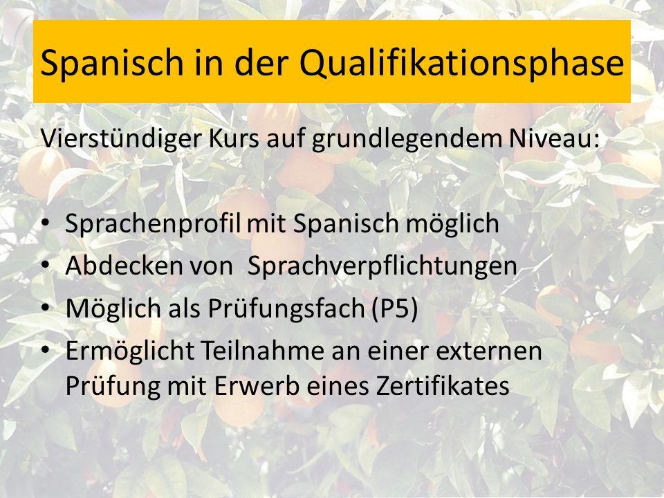 Spanisch in der Qualifikationsphase Vierstündiger Kurs auf grundlegendem Niveau: Sprachenprofil mit Spanisch möglich Abdecken von Sprachverpflichtungen Möglich als Prüfungsfach (P5) Ermöglicht Teilnahme an einer externen Prüfung mit Erwerb eines Zertifikates