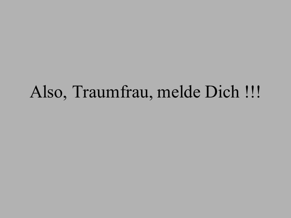 Also, Traumfrau, melde Dich !!!