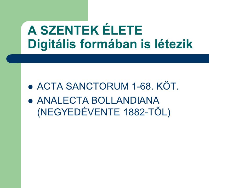 A SZENTEK ÉLETE Digitális formában is létezik ACTA SANCTORUM 1-68. KÖT. ANALECTA BOLLANDIANA (NEGYEDÉVENTE 1882-TŐL)