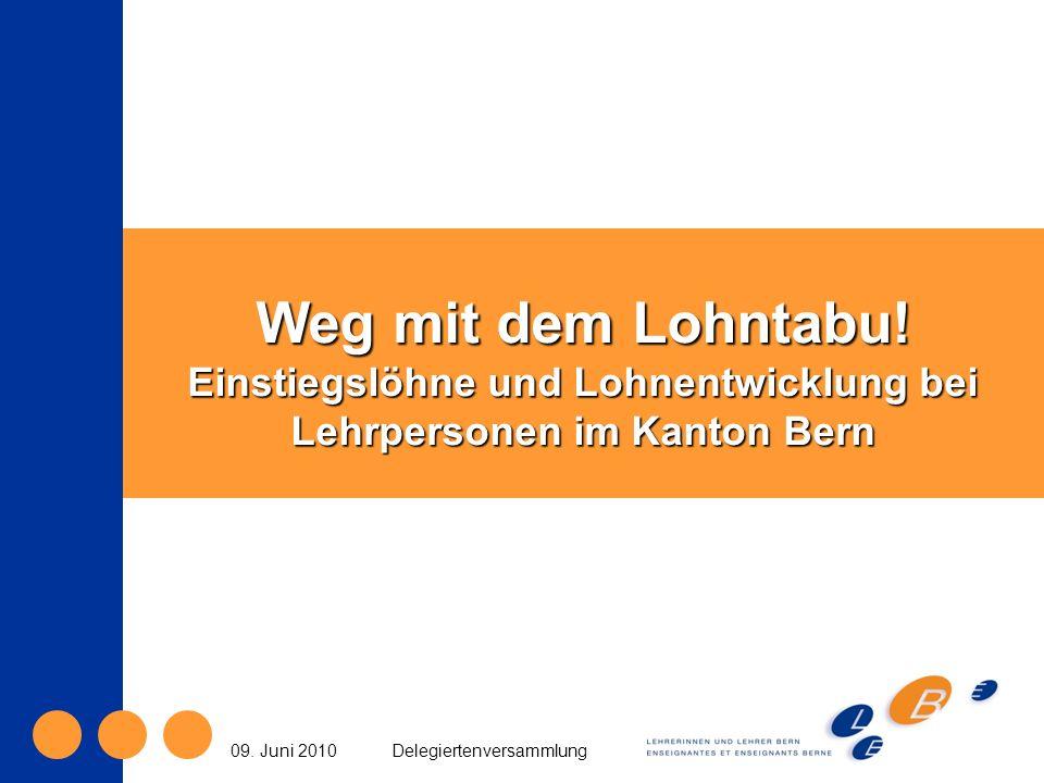 Weg mit dem Lohntabu! Einstiegslöhne und Lohnentwicklung bei Lehrpersonen im Kanton Bern 09. Juni 2010Delegiertenversammlung