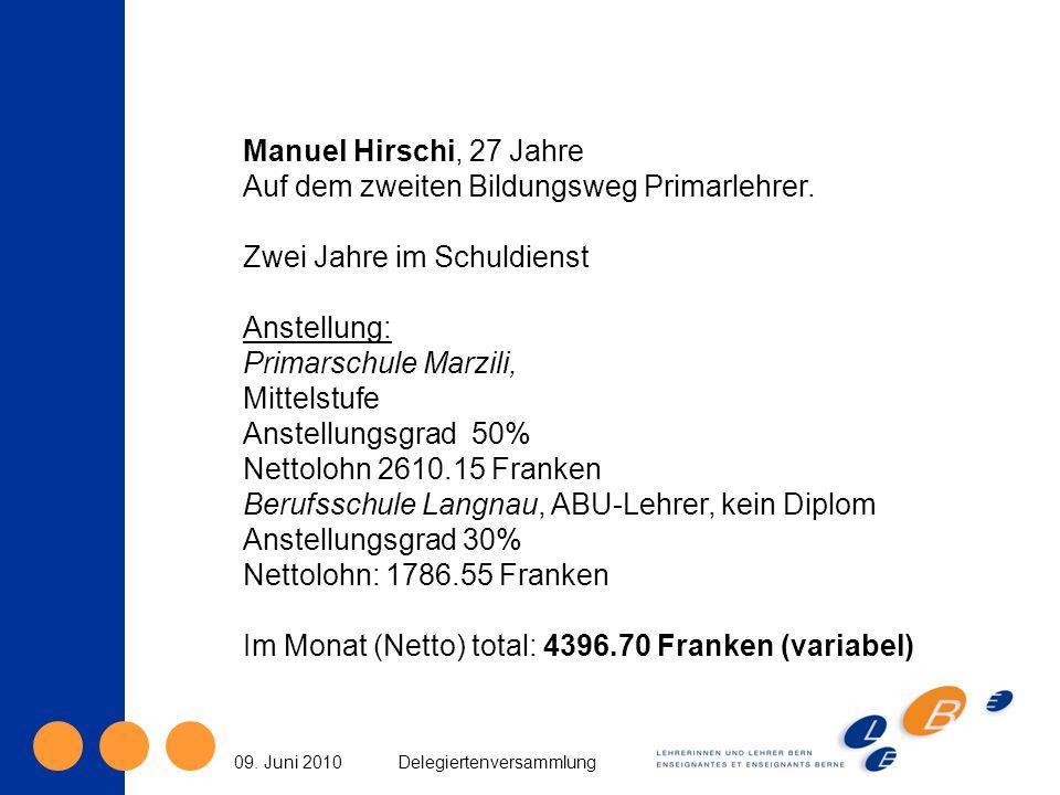 09. Juni 2010Delegiertenversammlung Manuel Hirschi, 27 Jahre Auf dem zweiten Bildungsweg Primarlehrer. Zwei Jahre im Schuldienst Anstellung: Primarsch