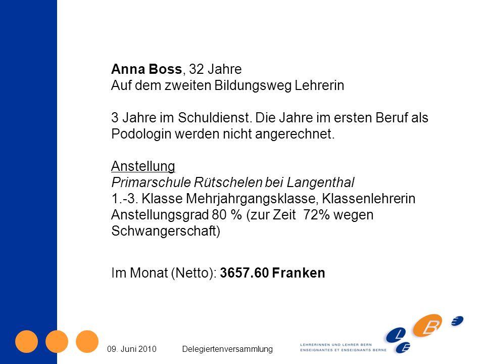09. Juni 2010Delegiertenversammlung Anna Boss, 32 Jahre Auf dem zweiten Bildungsweg Lehrerin 3 Jahre im Schuldienst. Die Jahre im ersten Beruf als Pod