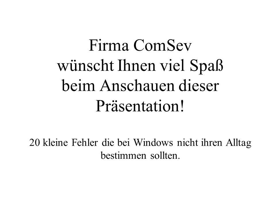 Firma ComSev wünscht Ihnen viel Spaß beim Anschauen dieser Präsentation! 20 kleine Fehler die bei Windows nicht ihren Alltag bestimmen sollten.