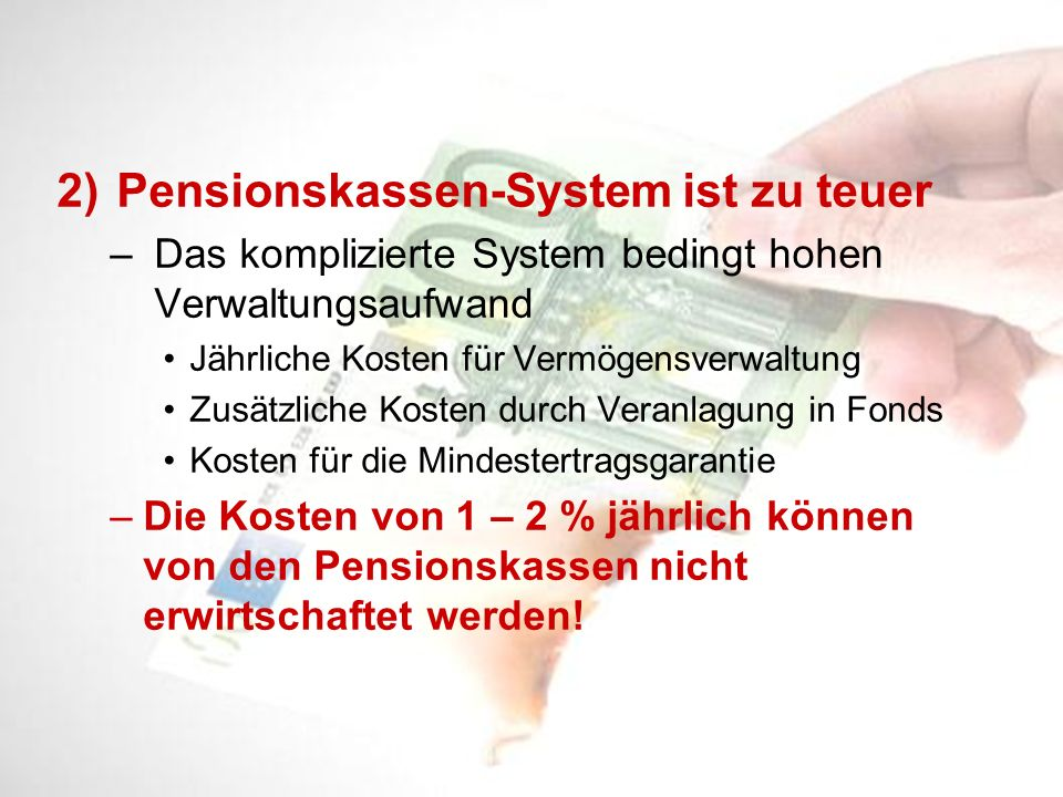 2)Pensionskassen-System ist zu teuer – Das komplizierte System bedingt hohen Verwaltungsaufwand Jährliche Kosten für Vermögensverwaltung Zusätzliche K
