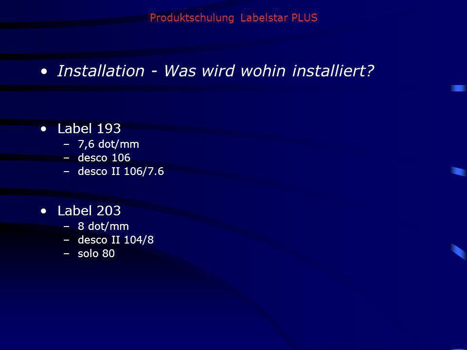 Produktschulung Labelstar PLUS Installation - Was wird wohin installiert? Label 193 –7,6 dot/mm –desco 106 –desco II 106/7.6 Label 203 –8 dot/mm –desc