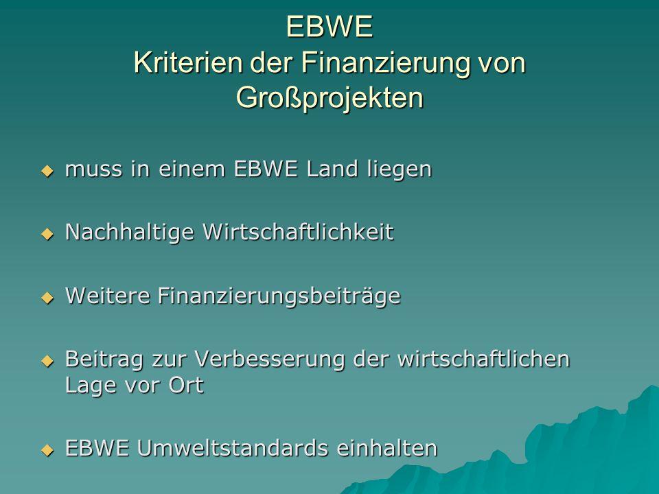 EBWE Kriterien der Finanzierung von Großprojekten muss in einem EBWE Land liegen muss in einem EBWE Land liegen Nachhaltige Wirtschaftlichkeit Nachhaltige Wirtschaftlichkeit Weitere Finanzierungsbeiträge Weitere Finanzierungsbeiträge Beitrag zur Verbesserung der wirtschaftlichen Lage vor Ort Beitrag zur Verbesserung der wirtschaftlichen Lage vor Ort EBWE Umweltstandards einhalten EBWE Umweltstandards einhalten