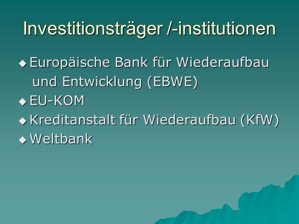 Investitionsträger /-institutionen Europäische Bank für Wiederaufbau Europäische Bank für Wiederaufbau und Entwicklung (EBWE) und Entwicklung (EBWE) EU-KOM EU-KOM Kreditanstalt für Wiederaufbau (KfW) Kreditanstalt für Wiederaufbau (KfW) Weltbank Weltbank