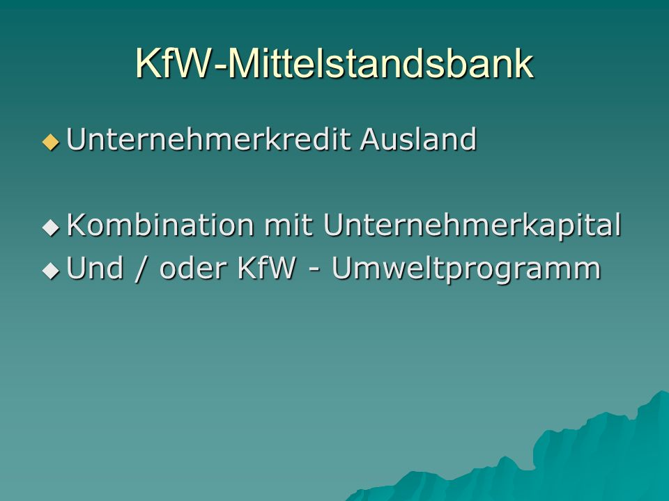 KfW-Mittelstandsbank Unternehmerkredit Ausland Unternehmerkredit Ausland Kombination mit Unternehmerkapital Kombination mit Unternehmerkapital Und / oder KfW - Umweltprogramm Und / oder KfW - Umweltprogramm