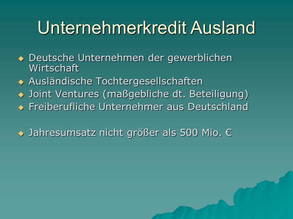 Unternehmerkredit Ausland Deutsche Unternehmen der gewerblichen Wirtschaft Deutsche Unternehmen der gewerblichen Wirtschaft Ausländische Tochtergesellschaften Ausländische Tochtergesellschaften Joint Ventures (maßgebliche dt.