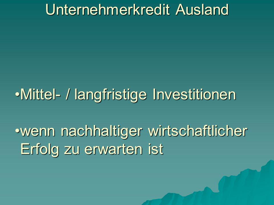 Unternehmerkredit Ausland Mittel- / langfristige InvestitionenMittel- / langfristige Investitionen wenn nachhaltiger wirtschaftlicher Erfolg zu erwarten istwenn nachhaltiger wirtschaftlicher Erfolg zu erwarten ist