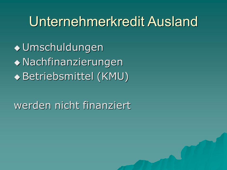 Unternehmerkredit Ausland Umschuldungen Umschuldungen Nachfinanzierungen Nachfinanzierungen Betriebsmittel (KMU) Betriebsmittel (KMU) werden nicht finanziert