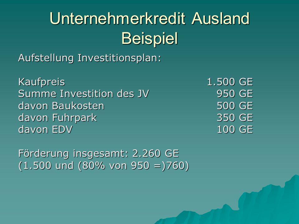 Unternehmerkredit Ausland Beispiel Aufstellung Investitionsplan: Kaufpreis 1.500 GE Summe Investition des JV950 GE davon Baukosten 500 GE davon Fuhrpark 350 GE davon EDV 100 GE Förderung insgesamt: 2.260 GE (1.500 und (80% von 950 =)760)