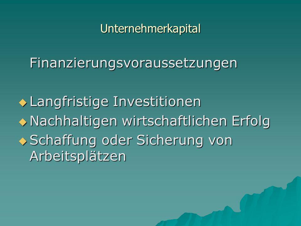 Unternehmerkapital Finanzierungsvoraussetzungen Langfristige Investitionen Langfristige Investitionen Nachhaltigen wirtschaftlichen Erfolg Nachhaltigen wirtschaftlichen Erfolg Schaffung oder Sicherung von Arbeitsplätzen Schaffung oder Sicherung von Arbeitsplätzen