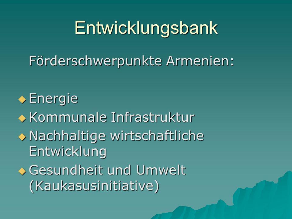 Entwicklungsbank Förderschwerpunkte Armenien: Energie Energie Kommunale Infrastruktur Kommunale Infrastruktur Nachhaltige wirtschaftliche Entwicklung Nachhaltige wirtschaftliche Entwicklung Gesundheit und Umwelt (Kaukasusinitiative) Gesundheit und Umwelt (Kaukasusinitiative)