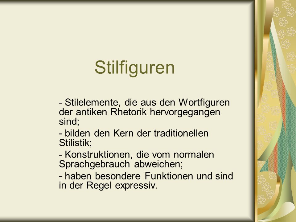 Stilfiguren - Stilelemente, die aus den Wortfiguren der antiken Rhetorik hervorgegangen sind; - bilden den Kern der traditionellen Stilistik; - Konstr