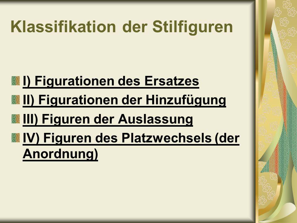 Klassifikation der Stilfiguren I) Figurationen des Ersatzes II) Figurationen der Hinzufügung III) Figuren der Auslassung IV) Figuren des Platzwechsels