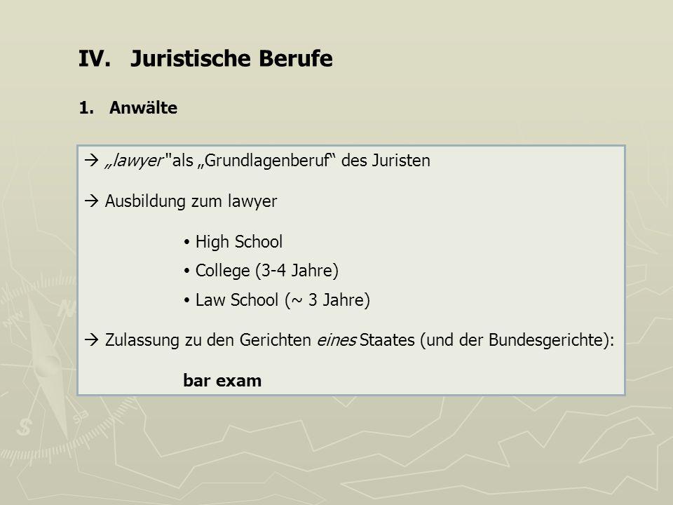 IV. Juristische Berufe 1. Anwälte lawyer als Grundlagenberuf des Juristen Ausbildung zum lawyer High School College (3-4 Jahre) Law School (~ 3 Jahre)