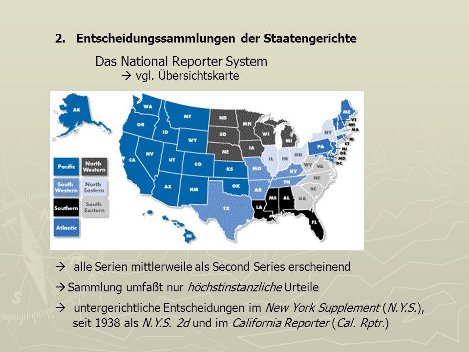 2. Entscheidungssammlungen der Staatengerichte Das National Reporter System vgl. Übersichtskarte alle Serien mittlerweile als Second Series erscheinen