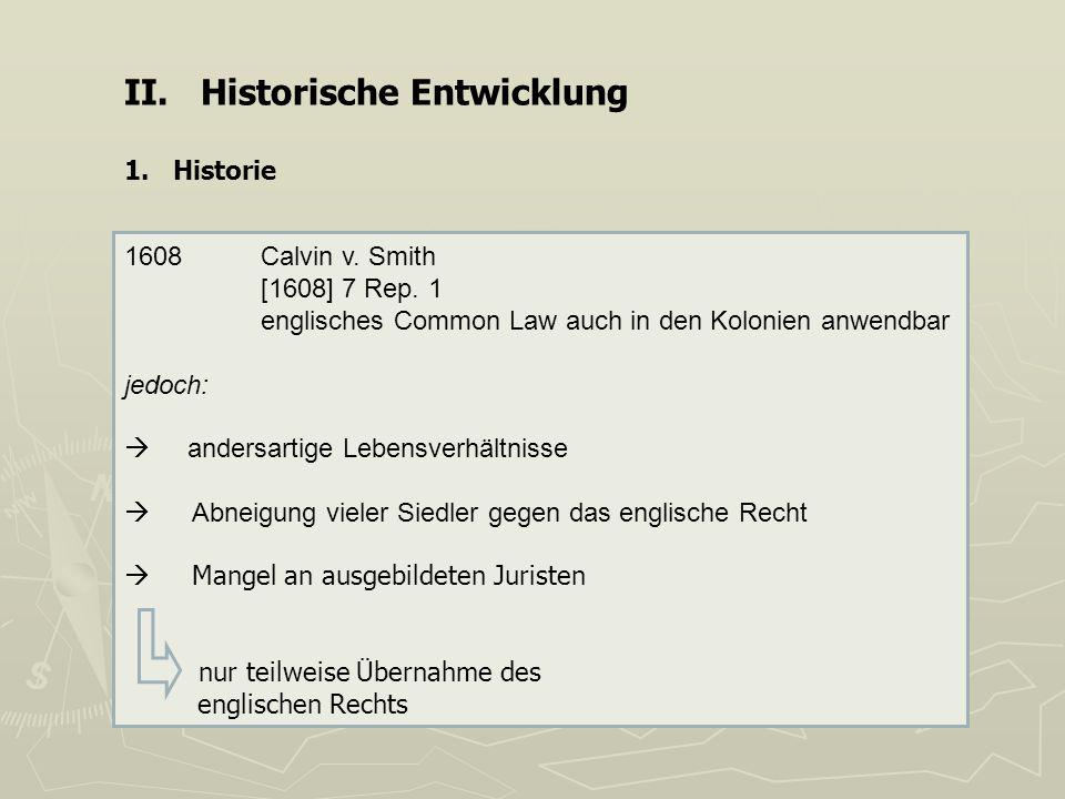 II. Historische Entwicklung 1. Historie 1608 Calvin v. Smith [1608] 7 Rep. 1 englisches Common Law auch in den Kolonien anwendbar jedoch: andersartige