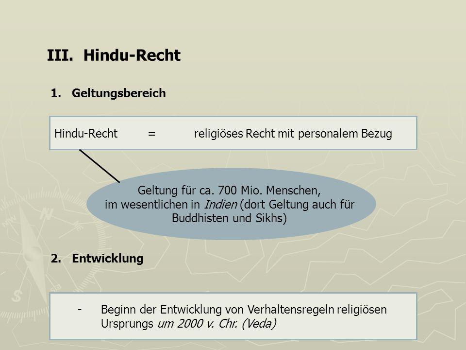 III. Hindu-Recht 1. Geltungsbereich Hindu-Recht=religiöses Recht mit personalem Bezug Geltung für ca. 700 Mio. Menschen, im wesentlichen in Indien (do