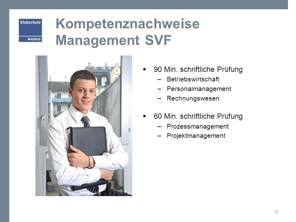 Kompetenznachweise Management SVF 90 Min. schriftliche Prüfung –Betriebswirtschaft –Personalmanagement –Rechnungswesen 60 Min. schriftliche Prüfung –P