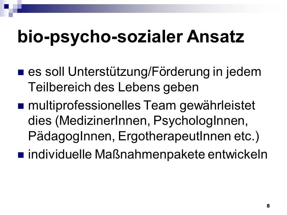8 bio-psycho-sozialer Ansatz es soll Unterstützung/Förderung in jedem Teilbereich des Lebens geben multiprofessionelles Team gewährleistet dies (MedizinerInnen, PsychologInnen, PädagogInnen, ErgotherapeutInnen etc.) individuelle Maßnahmenpakete entwickeln