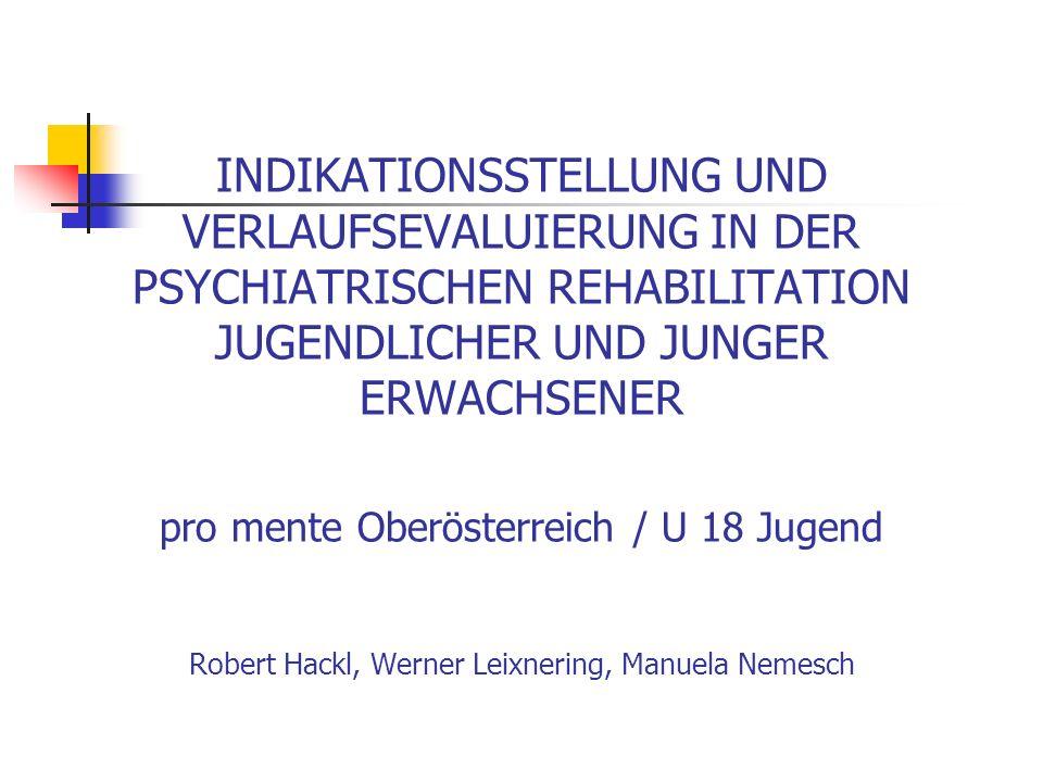 INDIKATIONSSTELLUNG UND VERLAUFSEVALUIERUNG IN DER PSYCHIATRISCHEN REHABILITATION JUGENDLICHER UND JUNGER ERWACHSENER pro mente Oberösterreich / U 18 Jugend Robert Hackl, Werner Leixnering, Manuela Nemesch