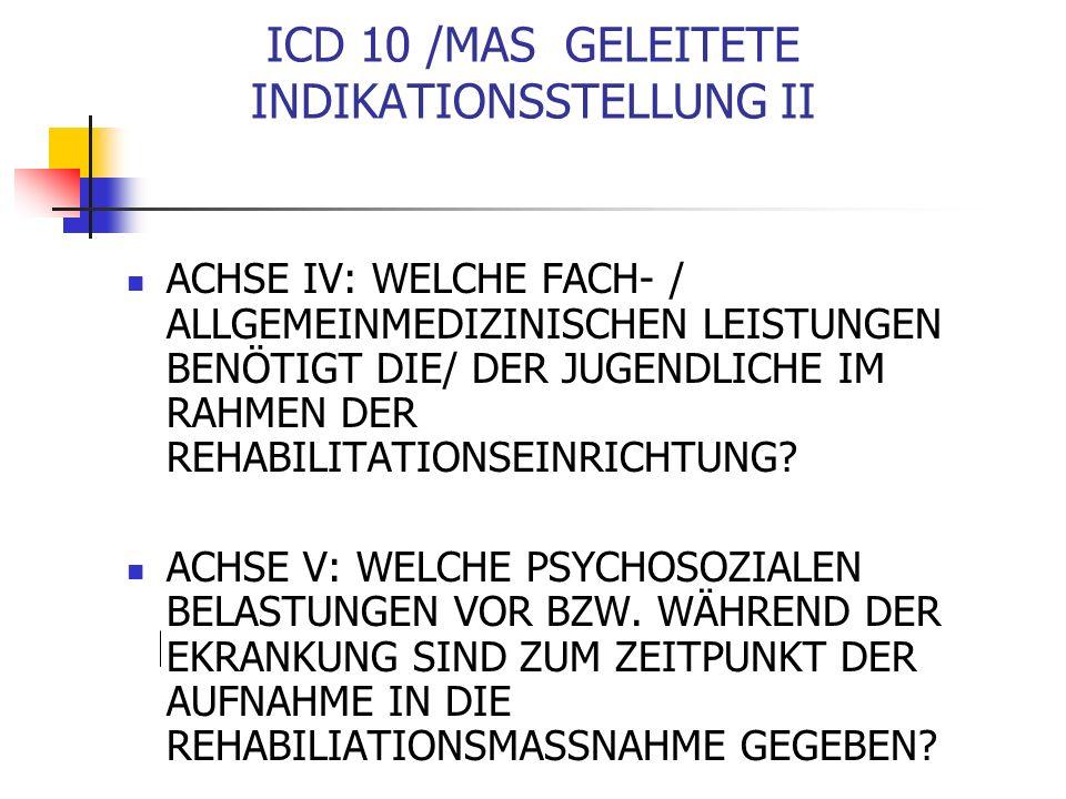 ICD 10 /MAS GELEITETE INDIKATIONSSTELLUNG II ACHSE IV: WELCHE FACH- / ALLGEMEINMEDIZINISCHEN LEISTUNGEN BENÖTIGT DIE/ DER JUGENDLICHE IM RAHMEN DER REHABILITATIONSEINRICHTUNG.