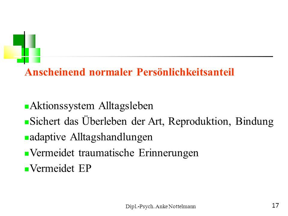Dipl.-Psych. Anke Nottelmann 17 Anscheinend normaler Persönlichkeitsanteil Aktionssystem Alltagsleben Sichert das Überleben der Art, Reproduktion, Bin