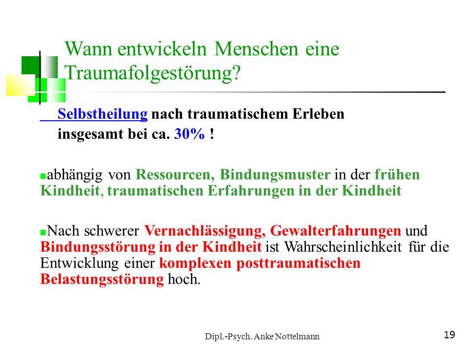 Dipl.-Psych. Anke Nottelmann 19 Selbstheilung nach traumatischem Erleben insgesamt bei ca. 30% ! abhängig von Ressourcen, Bindungsmuster in der frühen