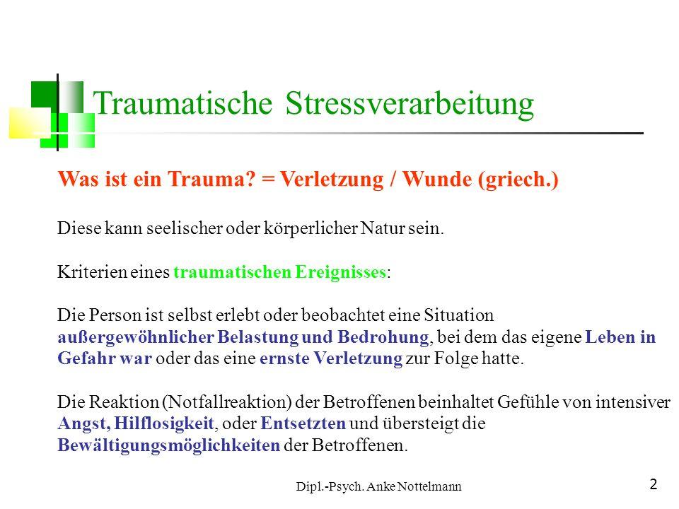 Dipl.-Psych. Anke Nottelmann 2 Was ist ein Trauma? = Verletzung / Wunde (griech.) Diese kann seelischer oder körperlicher Natur sein. Kriterien eines