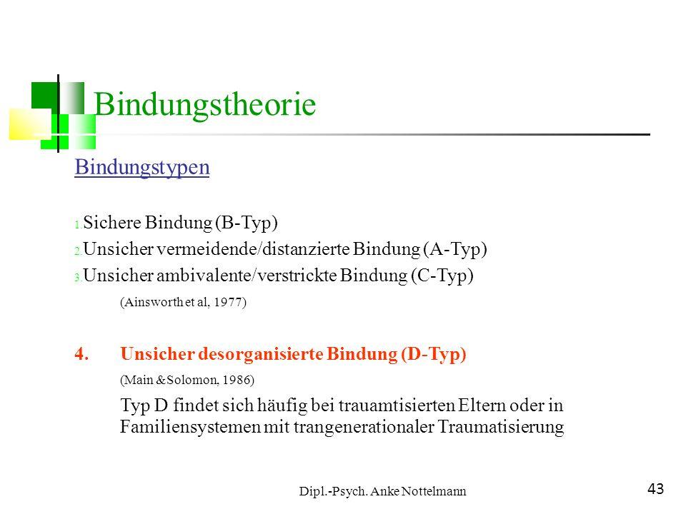 Dipl.-Psych. Anke Nottelmann 43 Bindungstheorie Bindungstypen 1. Sichere Bindung (B-Typ) 2. Unsicher vermeidende/distanzierte Bindung (A-Typ) 3. Unsic