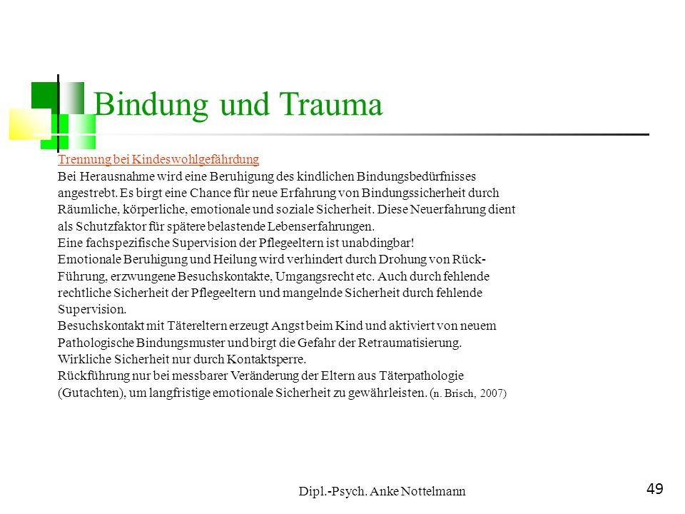 Dipl.-Psych. Anke Nottelmann 49 Bindung und Trauma Trennung bei Kindeswohlgefährdung Bei Herausnahme wird eine Beruhigung des kindlichen Bindungsbedür