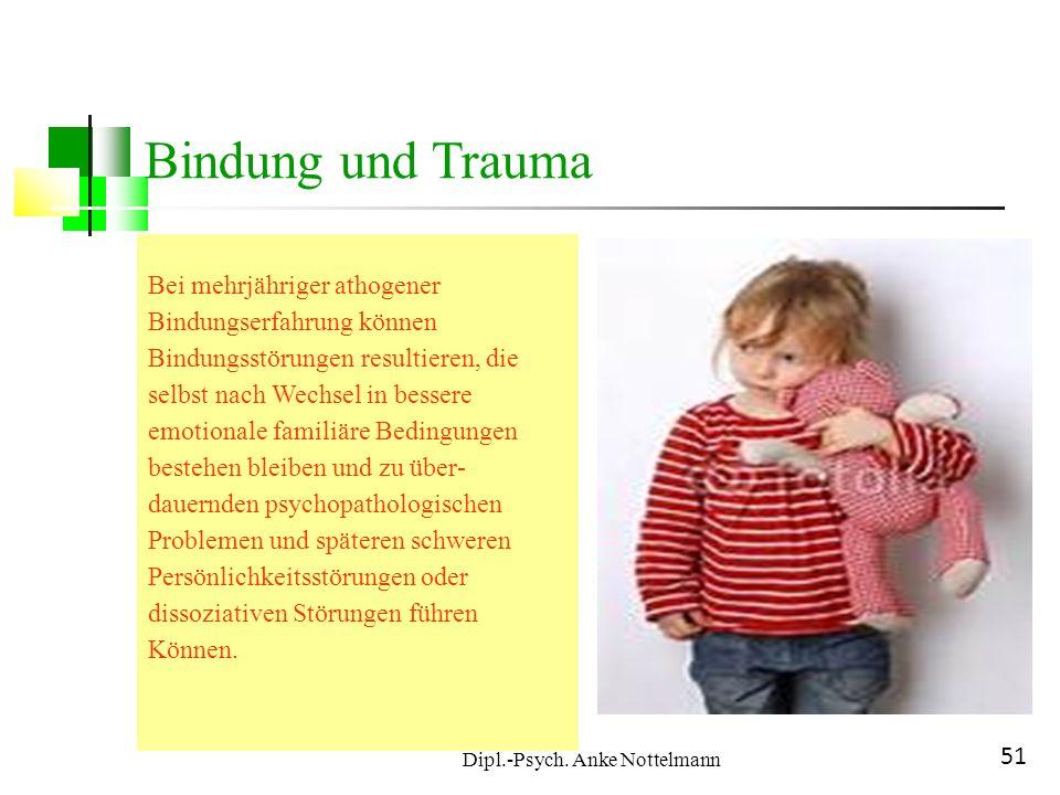 Dipl.-Psych. Anke Nottelmann 51 Bindung und Trauma Bei mehrjähriger athogener Bindungserfahrung können Bindungsstörungen resultieren, die selbst nach