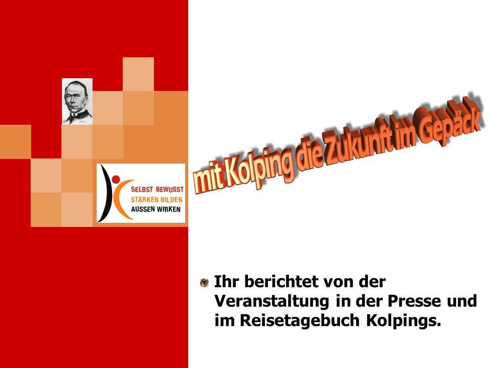Ihr berichtet von der Veranstaltung in der Presse und im Reisetagebuch Kolpings.