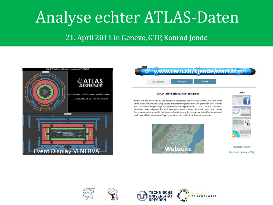 Analyse echter ATLAS-Daten 21. April 2011 in Genève, GTP, Konrad Jende Event Display MINERVA www.cern.ch/kjende/start.htm Webseite