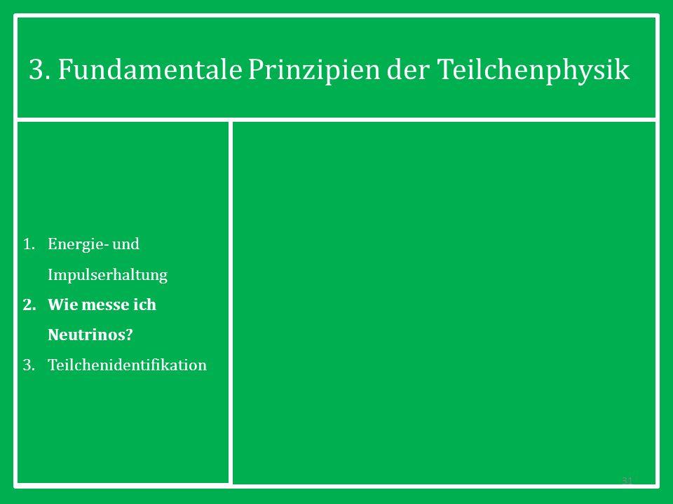 3. Fundamentale Prinzipien der Teilchenphysik 31 1.Energie- und Impulserhaltung 2.Wie messe ich Neutrinos? 3.Teilchenidentifikation
