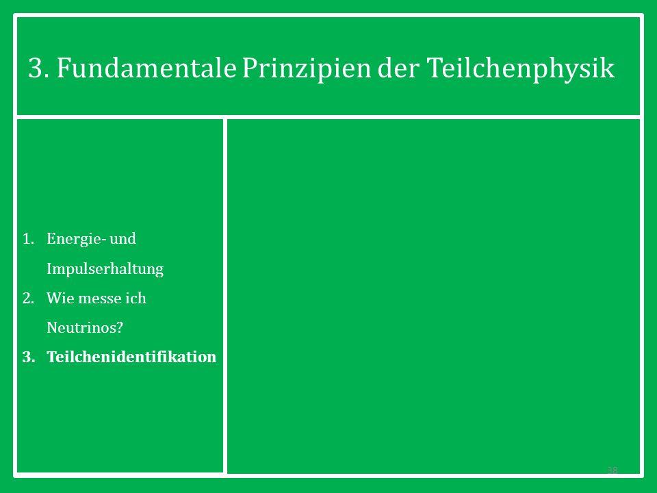 3. Fundamentale Prinzipien der Teilchenphysik 38 1.Energie- und Impulserhaltung 2.Wie messe ich Neutrinos? 3.Teilchenidentifikation