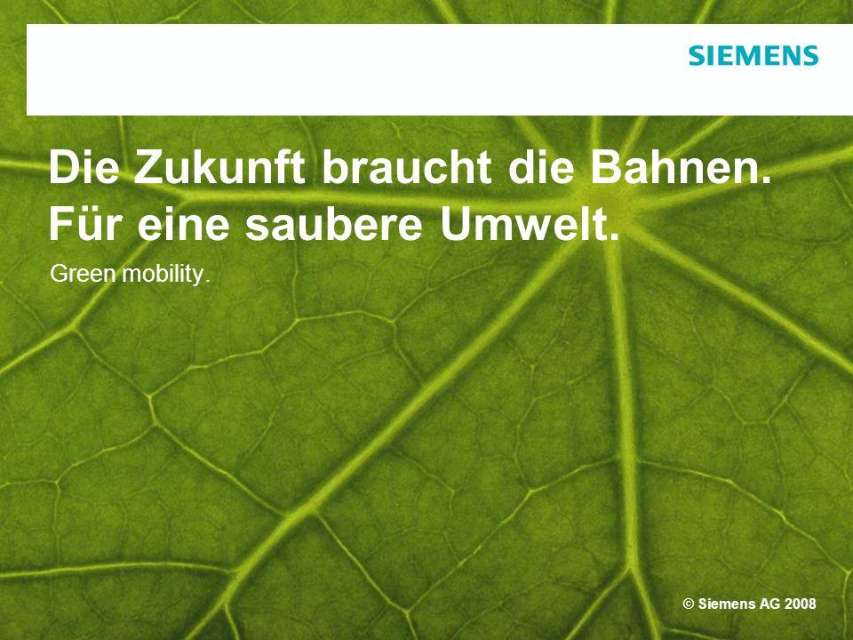 © Siemens AG 2008 Green mobility. Die Zukunft braucht die Bahnen. Für eine saubere Umwelt.