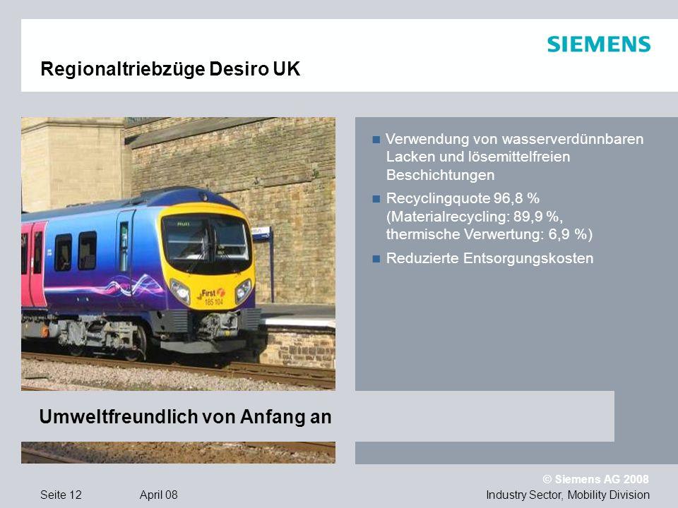 © Siemens AG 2008 Industry Sector, Mobility DivisionSeite 12 April 08 Regionaltriebzüge Desiro UK Verwendung von wasserverdünnbaren Lacken und lösemittelfreien Beschichtungen Recyclingquote 96,8 % (Materialrecycling: 89,9 %, thermische Verwertung: 6,9 %) Reduzierte Entsorgungskosten Umweltfreundlich von Anfang an