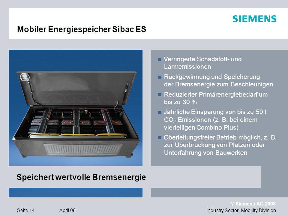 © Siemens AG 2008 Industry Sector, Mobility DivisionSeite 14 April 08 Mobiler Energiespeicher Sibac ES Verringerte Schadstoff- und Lärmemissionen Rückgewinnung und Speicherung der Bremsenergie zum Beschleunigen Reduzierter Primärenergiebedarf um bis zu 30 % Jährliche Einsparung von bis zu 50 t CO 2 -Emissionen (z.