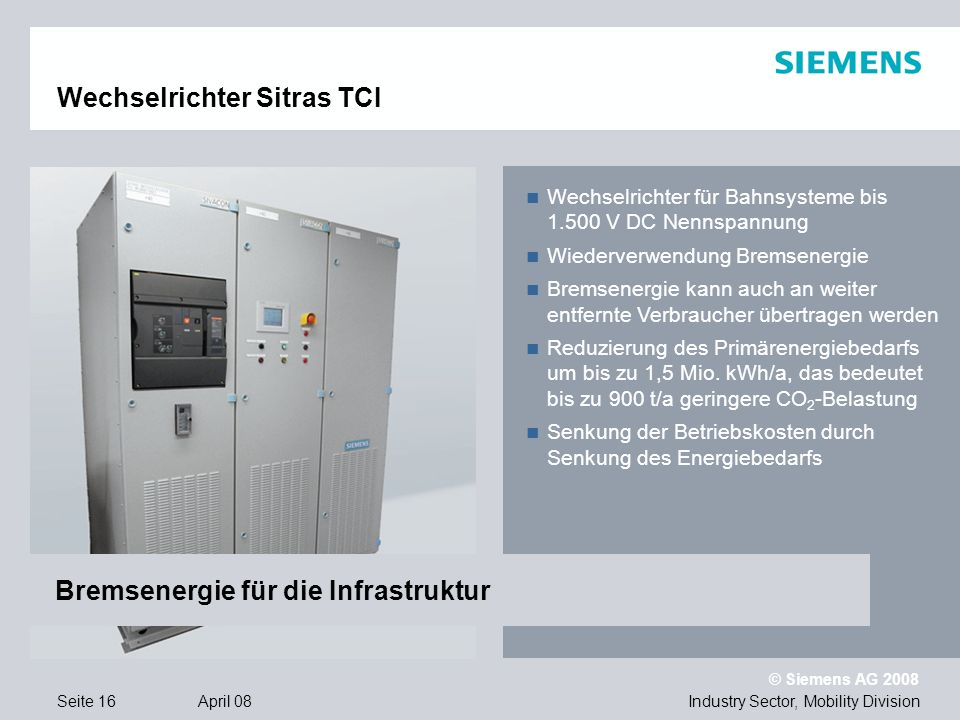 © Siemens AG 2008 Industry Sector, Mobility DivisionSeite 16 April 08 Wechselrichter Sitras TCI Wechselrichter für Bahnsysteme bis 1.500 V DC Nennspan
