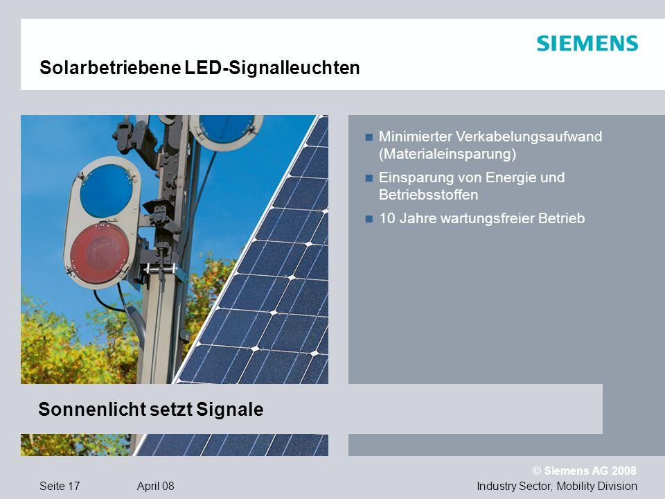 © Siemens AG 2008 Industry Sector, Mobility DivisionSeite 17 April 08 Solarbetriebene LED-Signalleuchten Minimierter Verkabelungsaufwand (Materialeinsparung) Einsparung von Energie und Betriebsstoffen 10 Jahre wartungsfreier Betrieb Sonnenlicht setzt Signale