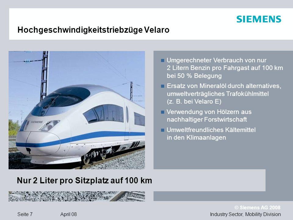 © Siemens AG 2008 Industry Sector, Mobility DivisionSeite 7 April 08 Hochgeschwindigkeitstriebzüge Velaro Umgerechneter Verbrauch von nur 2 Litern Benzin pro Fahrgast auf 100 km bei 50 % Belegung Ersatz von Mineralöl durch alternatives, umweltverträgliches Trafokühlmittel (z.