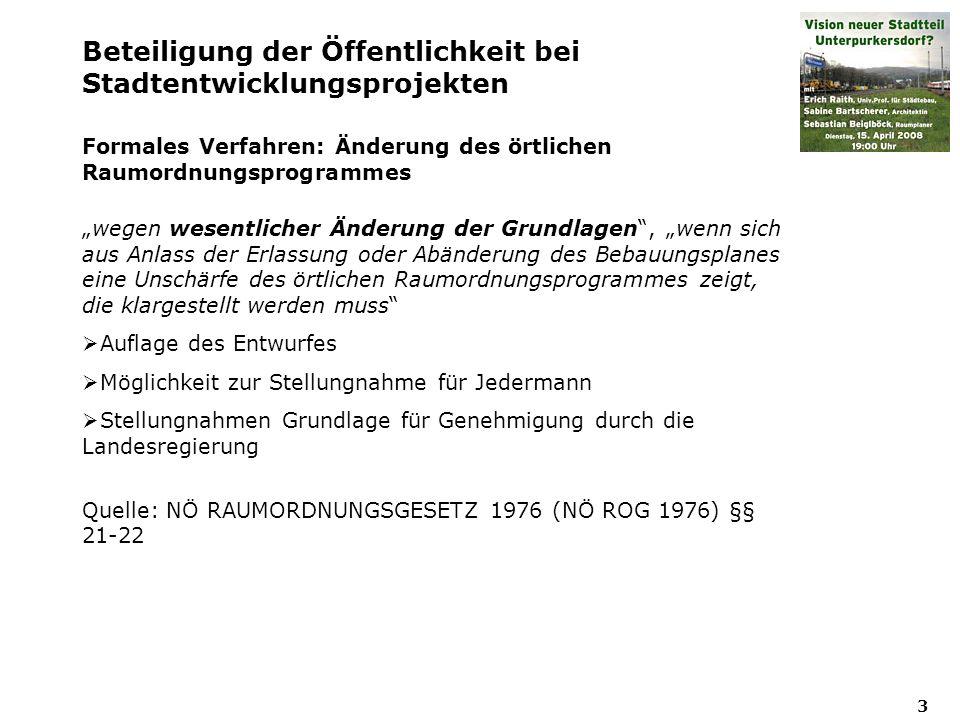 3 Beteiligung der Öffentlichkeit bei Stadtentwicklungsprojekten Formales Verfahren: Änderung des örtlichen Raumordnungsprogrammes wegen wesentlicher Änderung der Grundlagen, wenn sich aus Anlass der Erlassung oder Abänderung des Bebauungsplanes eine Unschärfe des örtlichen Raumordnungsprogrammes zeigt, die klargestellt werden muss Auflage des Entwurfes Möglichkeit zur Stellungnahme für Jedermann Stellungnahmen Grundlage für Genehmigung durch die Landesregierung Quelle: NÖ RAUMORDNUNGSGESETZ 1976 (NÖ ROG 1976) §§ 21-22
